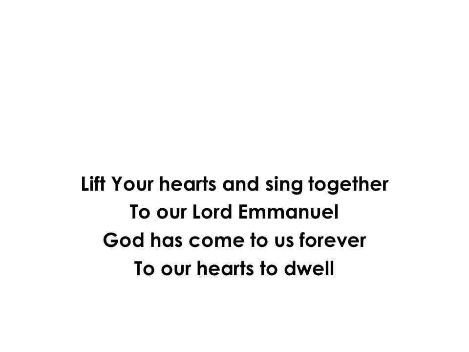 Lift Your hearts and sing together To our Lord Emmanuel God has come to us forever To our hearts to dwell