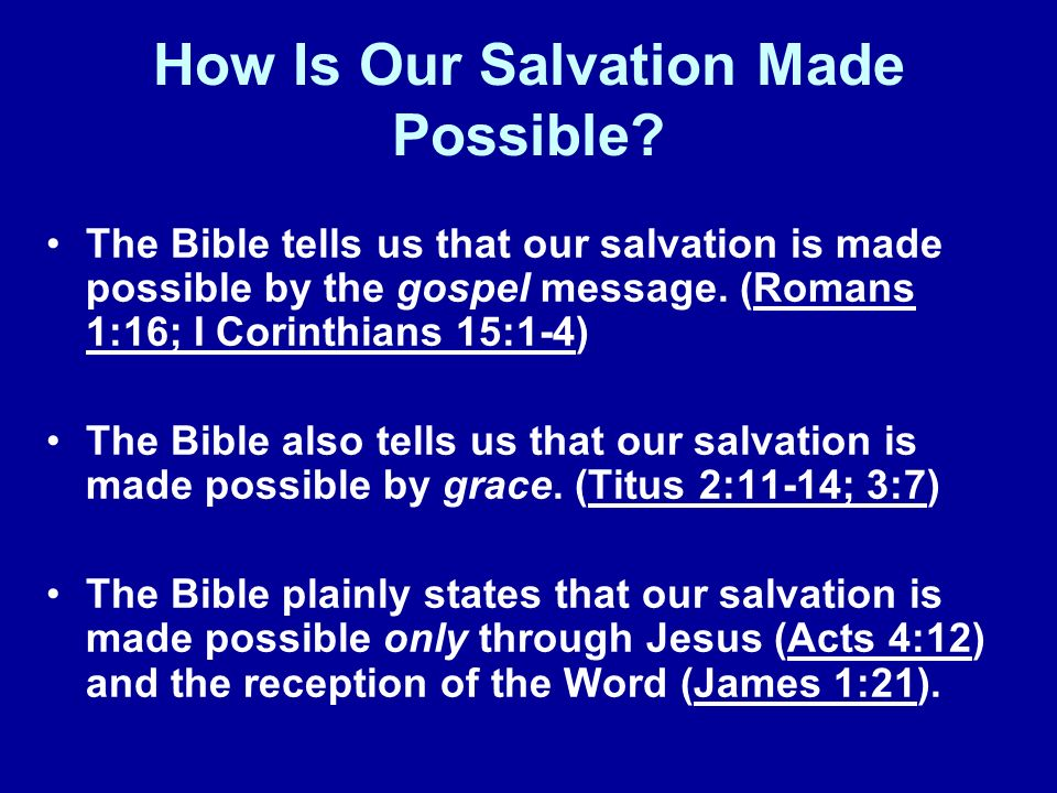 How Is Our Salvation Made Possible? The Bible tells us that our salvation is made possible by the gospel message. (Romans 1:16; I Corinthians 15:1-4)