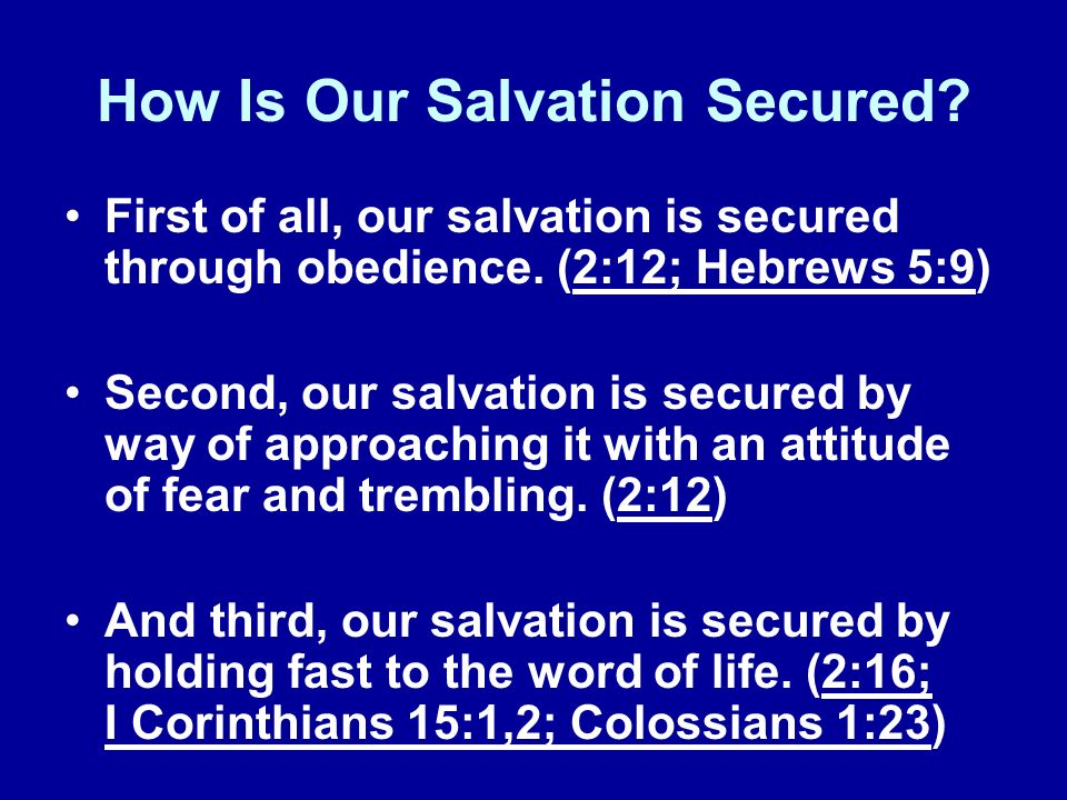 How Is Our Salvation Secured? First of all, our salvation is secured through obedience. (2:12; Hebrews 5:9) Second, our salvation is secured by way of