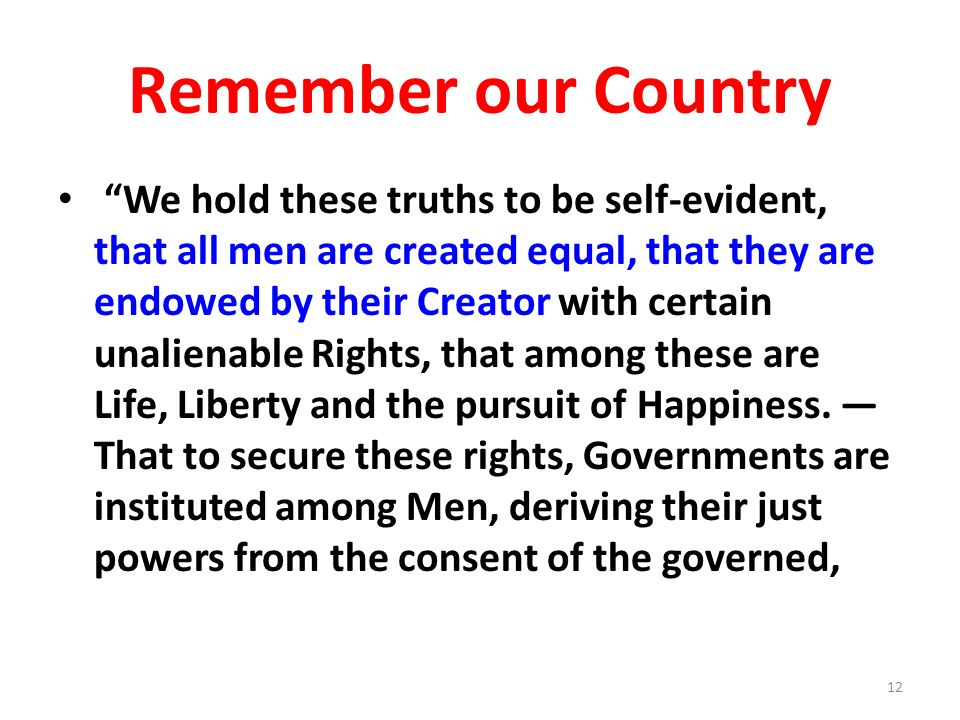 Remember our Country We hold these truths to be self-evident, that all men are created equal, that they are endowed by their Creator with certain unal