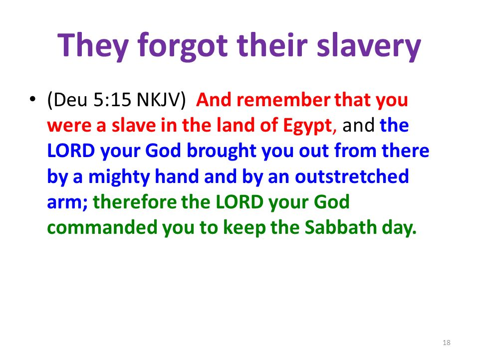 They forgot their slavery (Deu 5:15 NKJV) And remember that you were a slave in the land of Egypt, and the LORD your God brought you out from there by