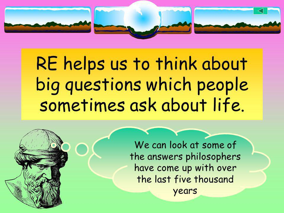 RE helps us to think about big questions which people sometimes ask about life. We can look at some of the answers philosophers have come up with over
