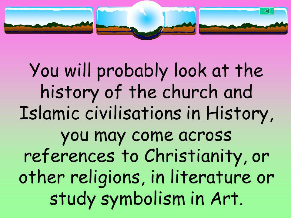 You will probably look at the history of the church and Islamic civilisations in History, you may come across references to Christianity, or other rel