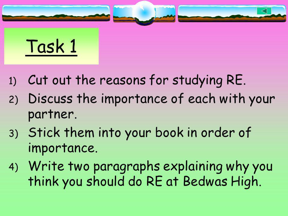 Task 1 1) Cut out the reasons for studying RE. 2) Discuss the importance of each with your partner. 3) Stick them into your book in order of importanc