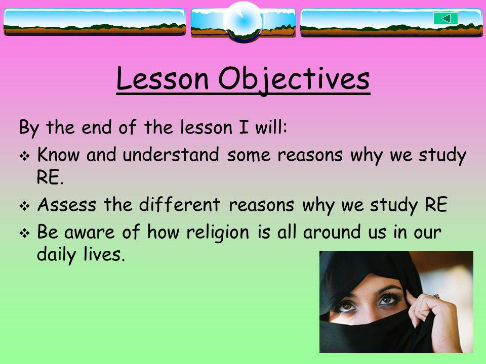 Lesson Objectives By the end of the lesson I will: Know and understand some reasons why we study RE. Assess the different reasons why we study RE Be a