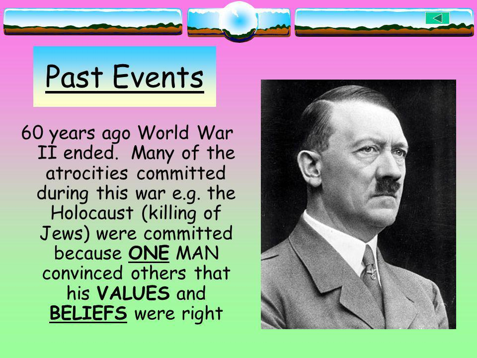 Past Events 60 years ago World War II ended. Many of the atrocities committed during this war e.g. the Holocaust (killing of Jews) were committed beca