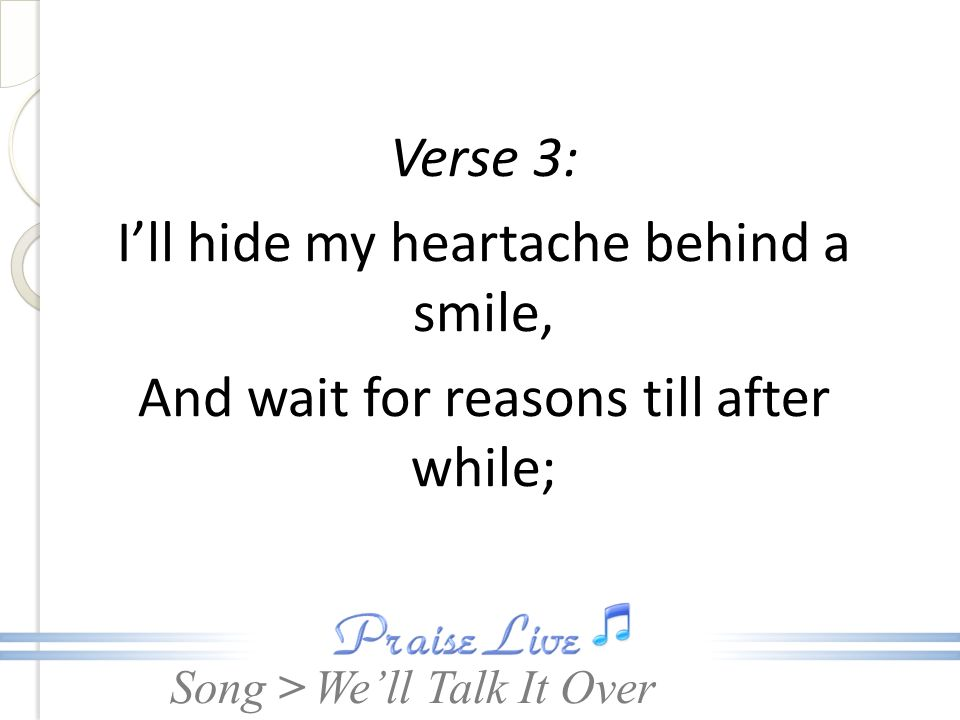 Song > Verse 3: Ill hide my heartache behind a smile, And wait for reasons till after while; Well Talk It Over
