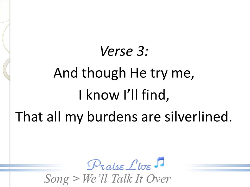 Song > Verse 3: And though He try me, I know Ill find, That all my burdens are silverlined. Well Talk It Over