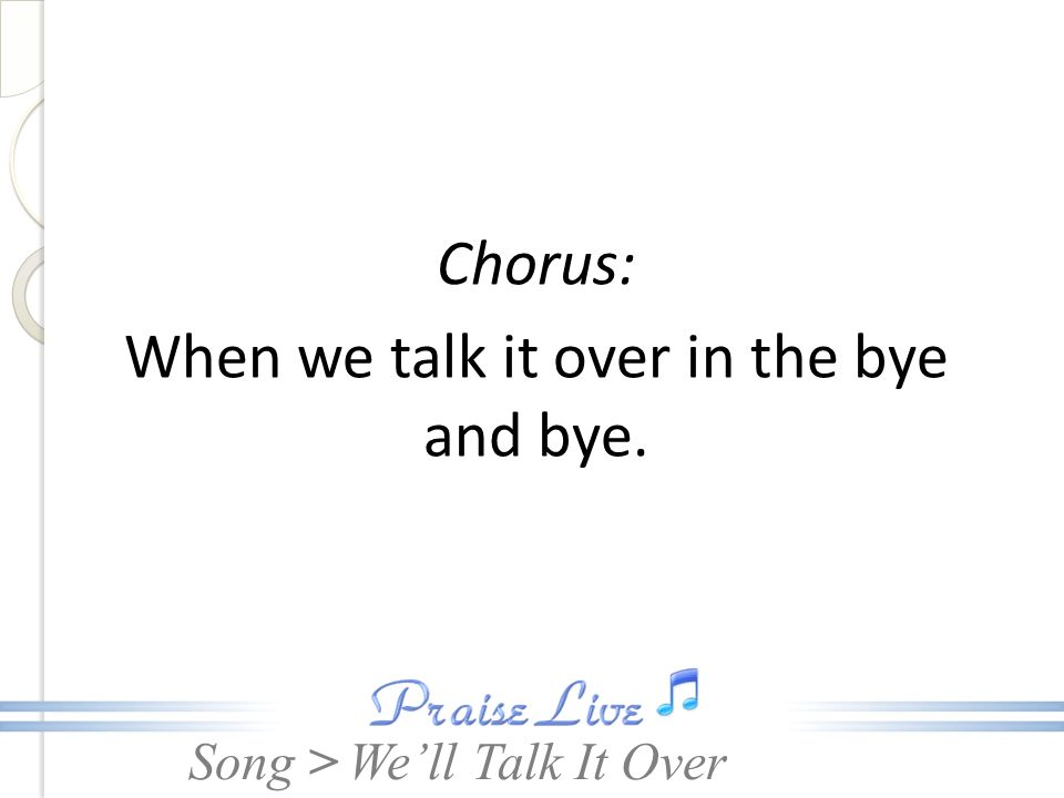 Song > Chorus: When we talk it over in the bye and bye. Well Talk It Over