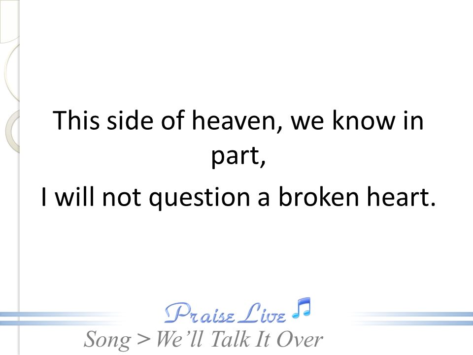 Song > This side of heaven, we know in part, I will not question a broken heart. Well Talk It Over