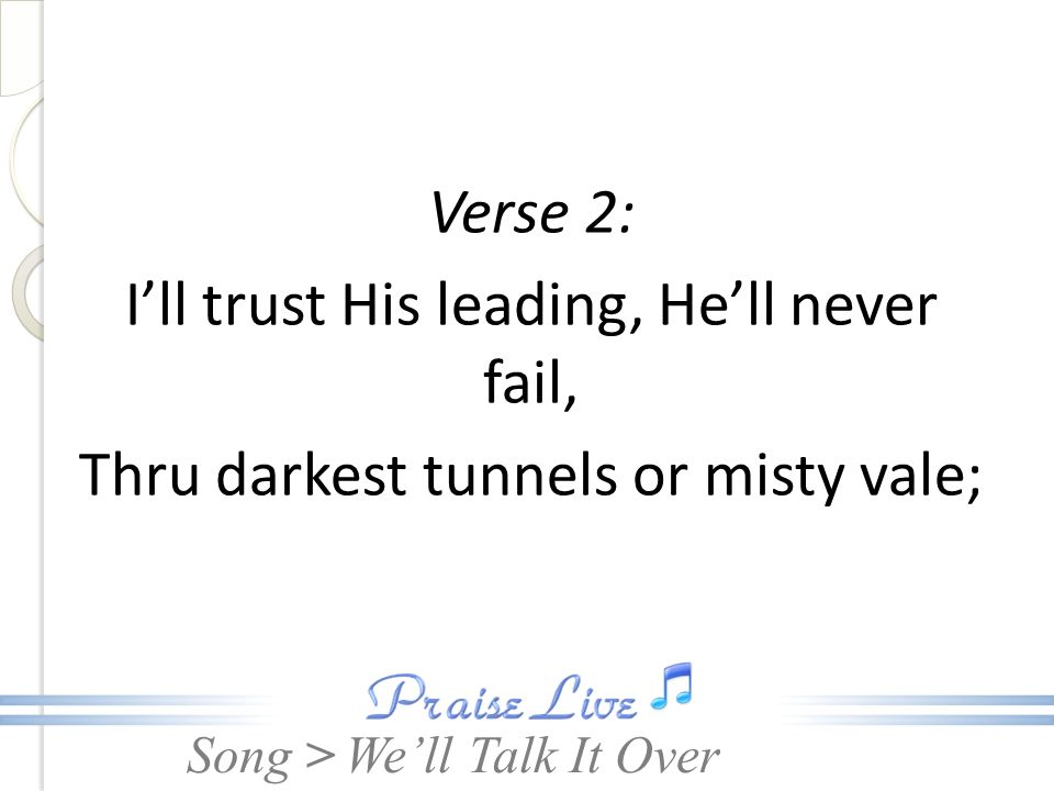Song > Verse 2: Ill trust His leading, Hell never fail, Thru darkest tunnels or misty vale; Well Talk It Over