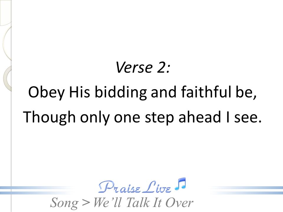 Song > Verse 2: Obey His bidding and faithful be, Though only one step ahead I see. Well Talk It Over
