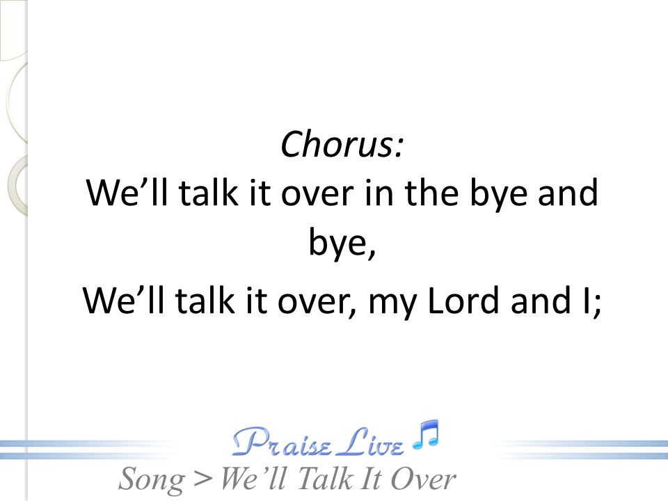 Song > Chorus: Well talk it over in the bye and bye, Well talk it over, my Lord and I; Well Talk It Over