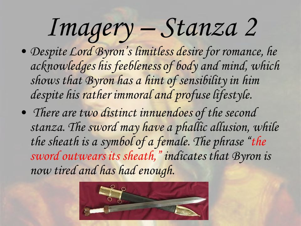 Imagery – Stanza 2 Despite Lord Byrons limitless desire for romance, he acknowledges his feebleness of body and mind, which shows that Byron has a hin