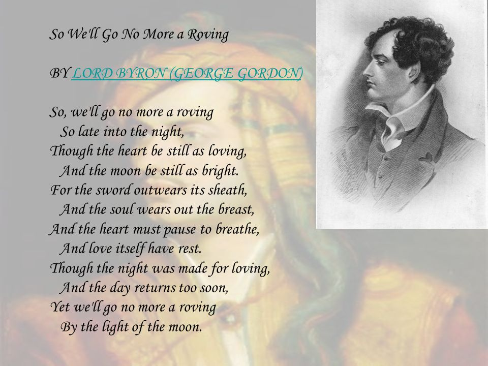 So We'll Go No More a Roving BY LORD BYRON (GEORGE GORDON)LORD BYRON (GEORGE GORDON) So, we'll go no more a roving So late into the night, Though the