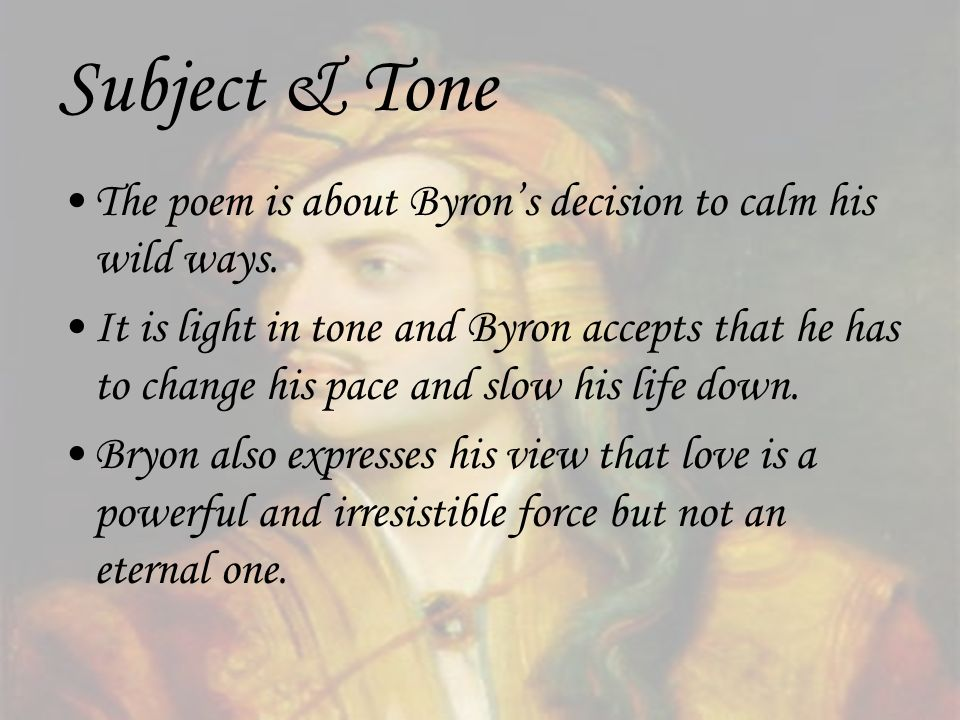 Subject & Tone The poem is about Byrons decision to calm his wild ways. It is light in tone and Byron accepts that he has to change his pace and slow