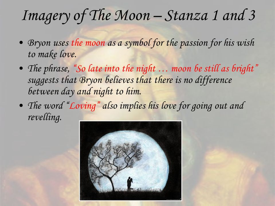 Imagery of The Moon – Stanza 1 and 3 Bryon uses the moon as a symbol for the passion for his wish to make love. The phrase, So late into the night … m
