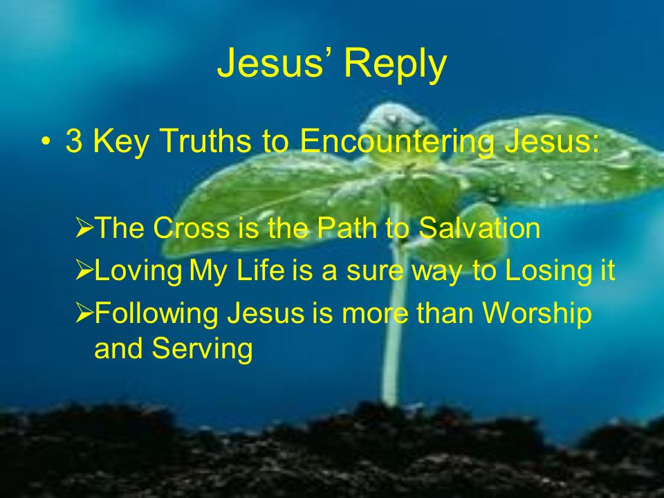 Jesus Reply 3 Key Truths to Encountering Jesus: The Cross is the Path to Salvation Loving My Life is a sure way to Losing it Following Jesus is more t