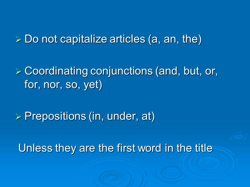 Do not capitalize articles (a, an, the) Do not capitalize articles (a, an, the) Coordinating conjunctions (and, but, or, for, nor, so, yet) Coordinating conjunctions (and, but, or, for, nor, so, yet) Prepositions (in, under, at) Prepositions (in, under, at) Unless they are the first word in the title Unless they are the first word in the title