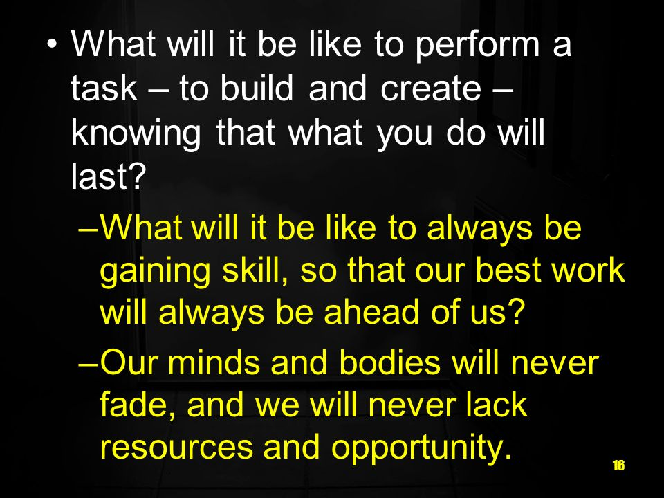 16 What will it be like to perform a task – to build and create – knowing that what you do will last? –What will it be like to always be gaining skill