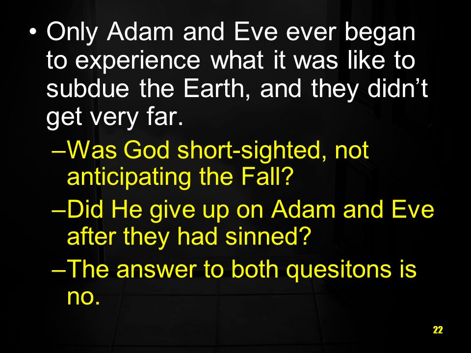 22 Only Adam and Eve ever began to experience what it was like to subdue the Earth, and they didnt get very far. –Was God short-sighted, not anticipat