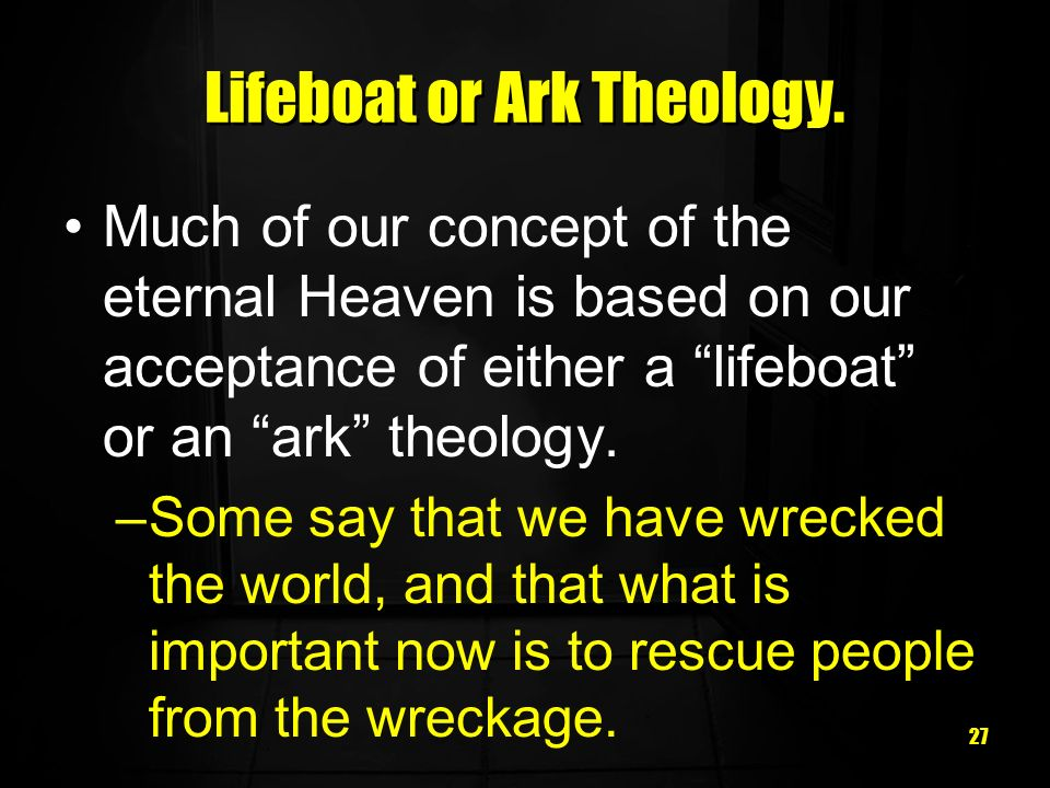 27 Lifeboat or Ark Theology. Much of our concept of the eternal Heaven is based on our acceptance of either a lifeboat or an ark theology. –Some say t