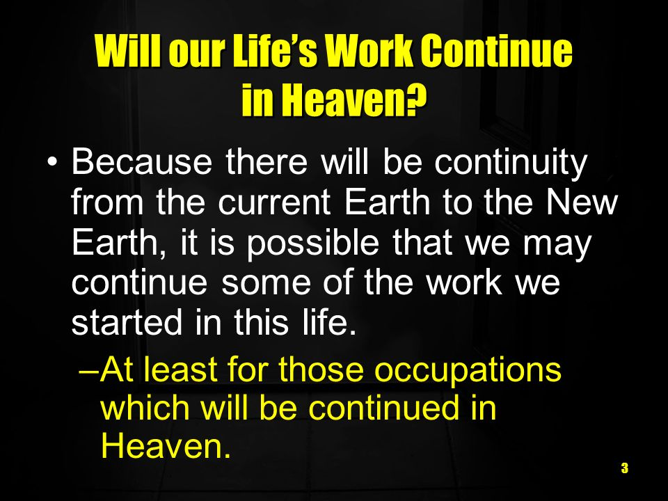 3 Will our Lifes Work Continue in Heaven? Because there will be continuity from the current Earth to the New Earth, it is possible that we may continu
