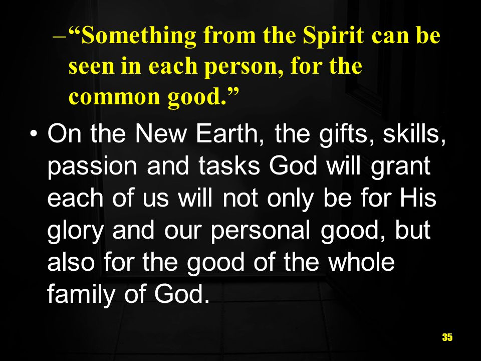 35 –Something from the Spirit can be seen in each person, for the common good. On the New Earth, the gifts, skills, passion and tasks God will grant e