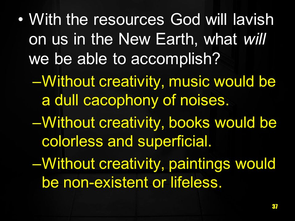 37 With the resources God will lavish on us in the New Earth, what will we be able to accomplish? –Without creativity, music would be a dull cacophony