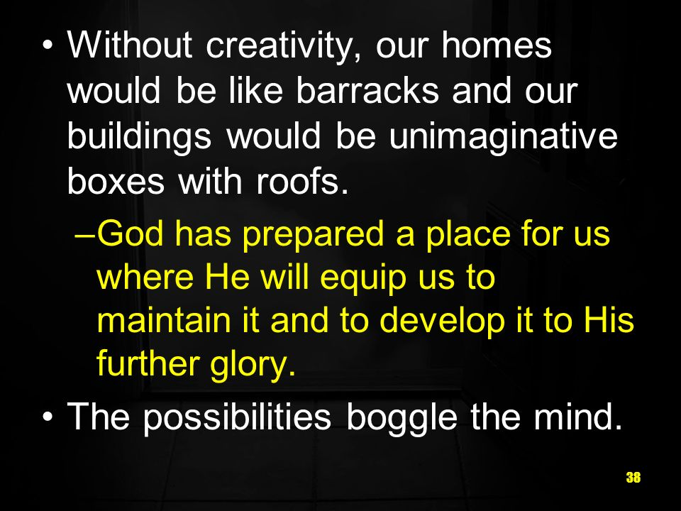 38 Without creativity, our homes would be like barracks and our buildings would be unimaginative boxes with roofs. –God has prepared a place for us wh