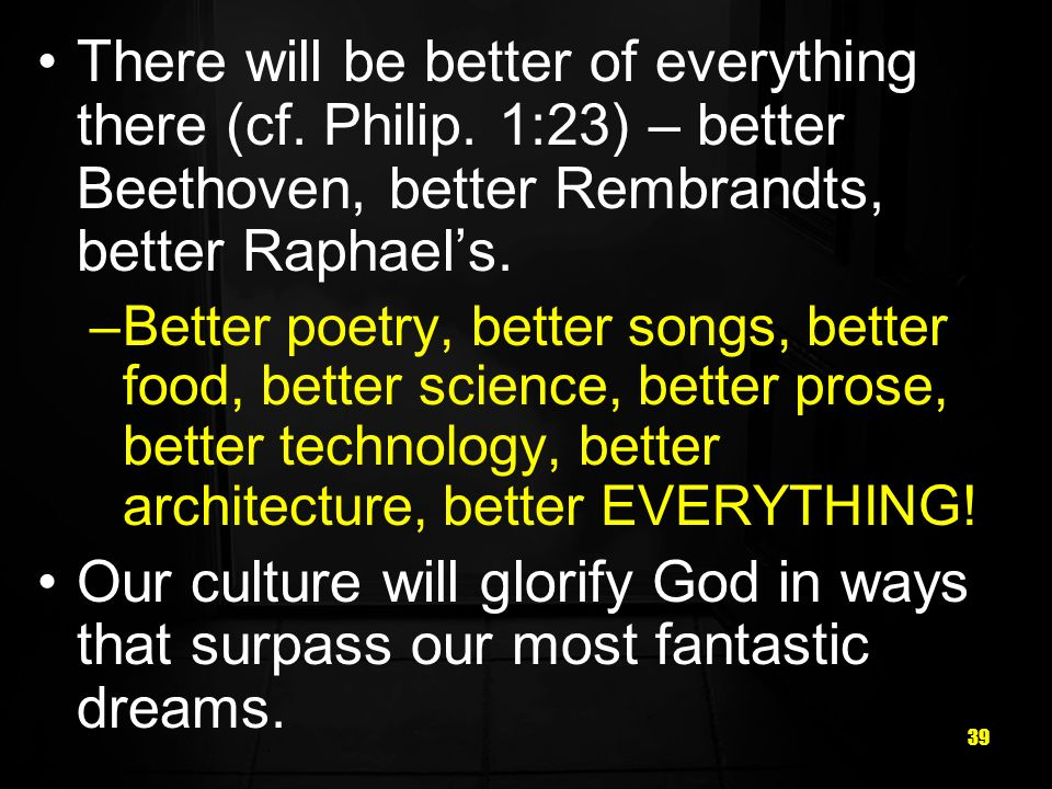 39 There will be better of everything there (cf. Philip. 1:23) – better Beethoven, better Rembrandts, better Raphaels. –Better poetry, better songs, b