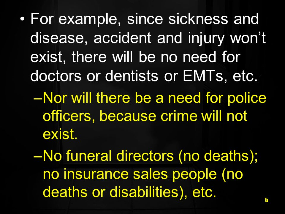 5 For example, since sickness and disease, accident and injury wont exist, there will be no need for doctors or dentists or EMTs, etc. –Nor will there