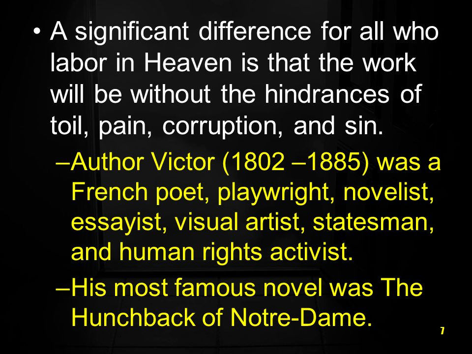 7 A significant difference for all who labor in Heaven is that the work will be without the hindrances of toil, pain, corruption, and sin. –Author Vic