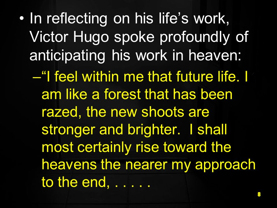 8 In reflecting on his lifes work, Victor Hugo spoke profoundly of anticipating his work in heaven: –I feel within me that future life. I am like a fo
