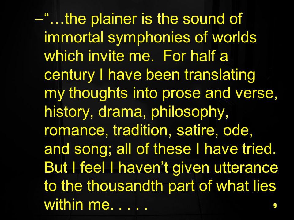 9 –…the plainer is the sound of immortal symphonies of worlds which invite me. For half a century I have been translating my thoughts into prose and v