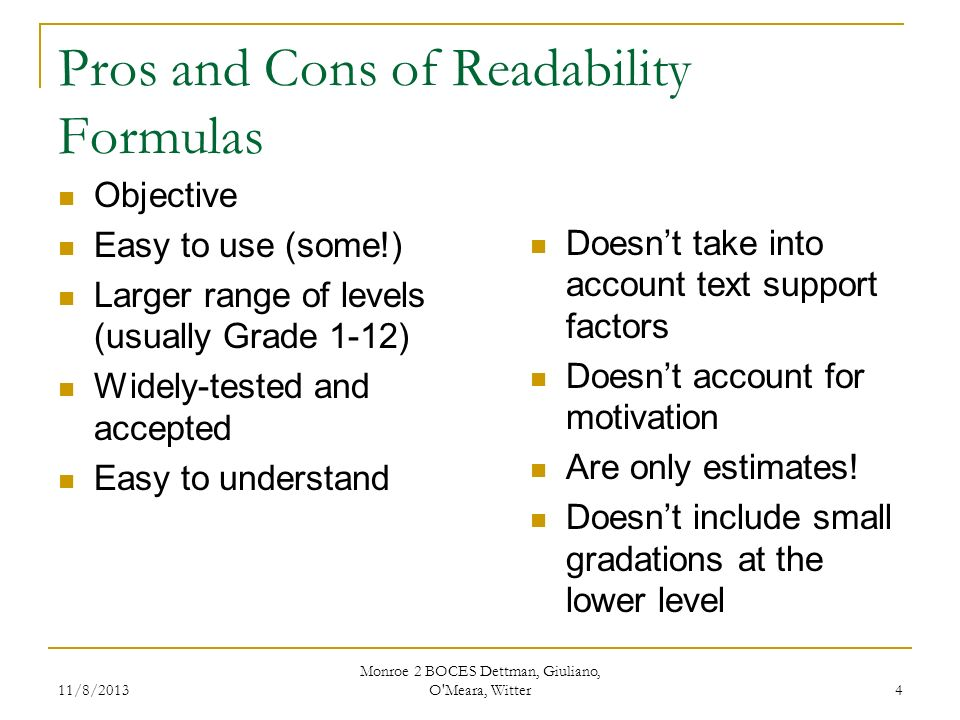 11/8/2013 Monroe 2 BOCES Dettman, Giuliano, O Meara, Witter 4 Pros and Cons of Readability Formulas Objective Easy to use (some!) Larger range of levels (usually Grade 1-12) Widely-tested and accepted Easy to understand Doesnt take into account text support factors Doesnt account for motivation Are only estimates.