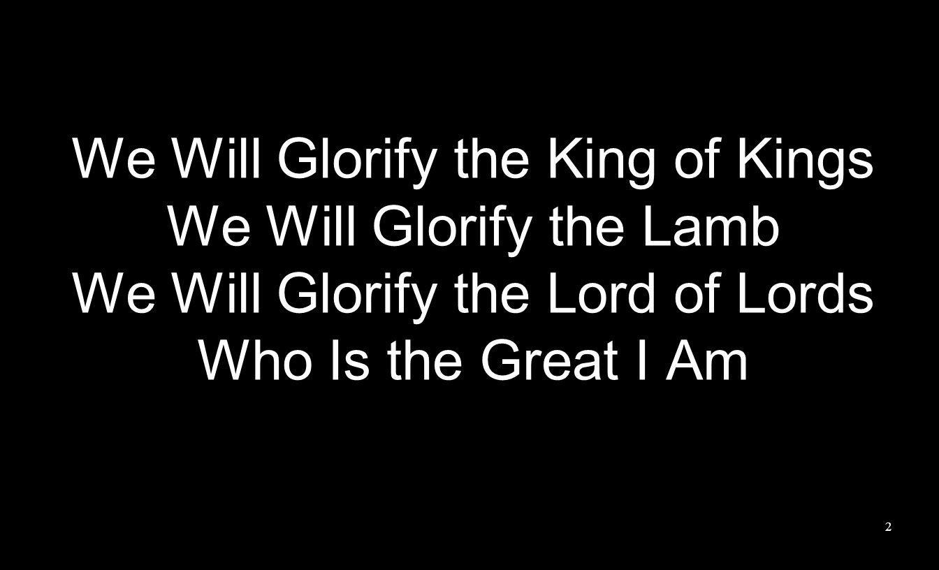 We Will Glorify the King of Kings We Will Glorify the Lamb We Will Glorify the Lord of Lords Who Is the Great I Am 2