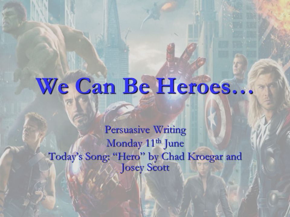 We Can Be Heroes… Persuasive Writing Monday 11 th June Todays Song: Hero by Chad Kroegar and Josey Scott
