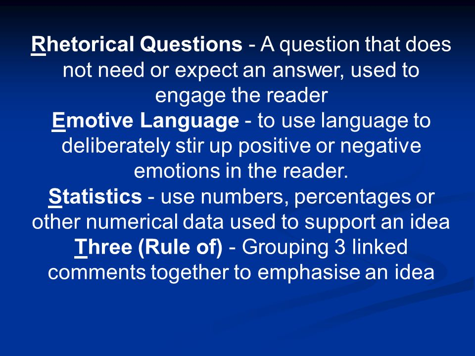 Rhetorical Questions - A question that does not need or expect an answer, used to engage the reader Emotive Language - to use language to deliberately