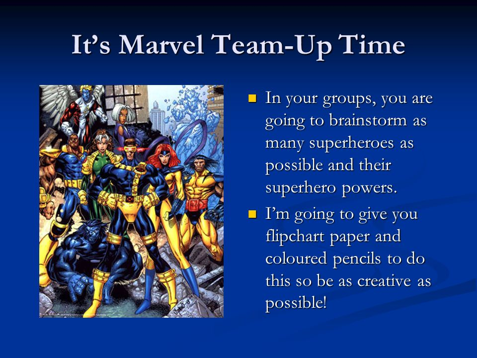 Its Marvel Team-Up Time In your groups, you are going to brainstorm as many superheroes as possible and their superhero powers. Im going to give you f