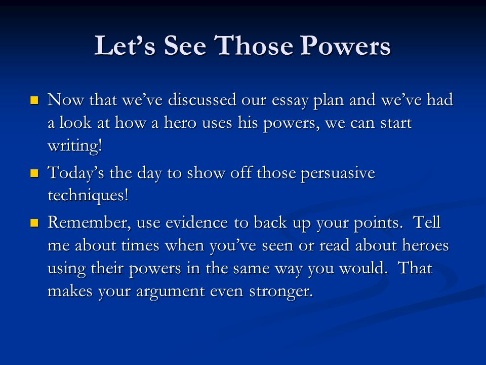 Lets See Those Powers Now that weve discussed our essay plan and weve had a look at how a hero uses his powers, we can start writing! Now that weve di