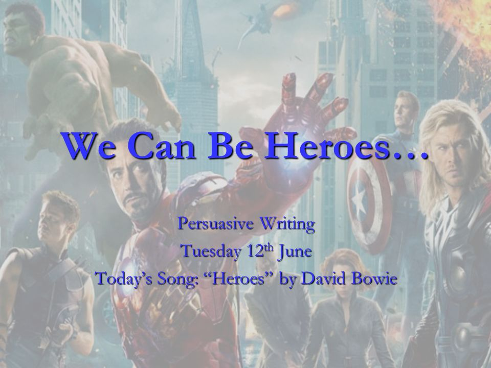 We Can Be Heroes… Persuasive Writing Tuesday 12 th June Todays Song: Heroes by David Bowie