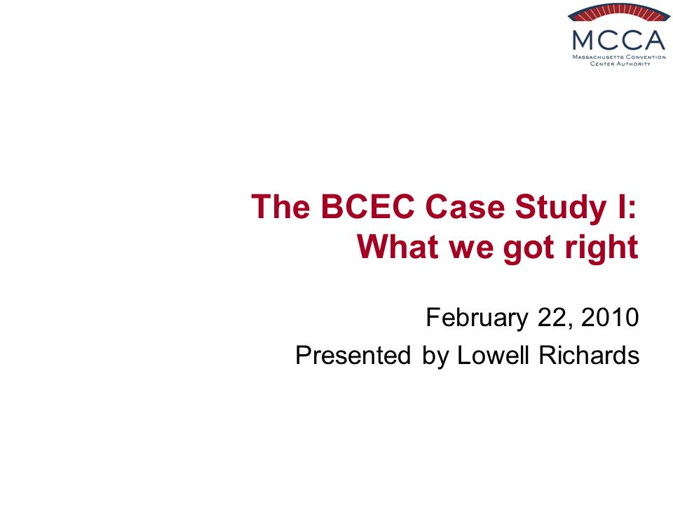 The BCEC Case Study I: What we got right February 22, 2010 Presented by Lowell Richards