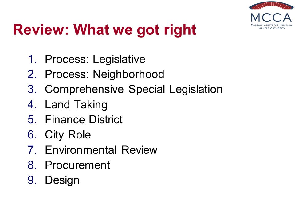 Review: What we got right 1.Process: Legislative 2.Process: Neighborhood 3.Comprehensive Special Legislation 4.Land Taking 5.Finance District 6.City Role 7.Environmental Review 8.Procurement 9.Design