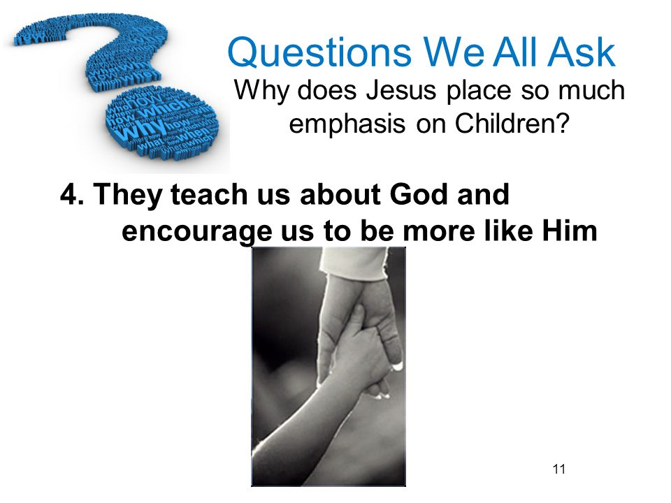 Questions We All Ask Why does Jesus place so much emphasis on Children? 11 4. They teach us about God and encourage us to be more like Him