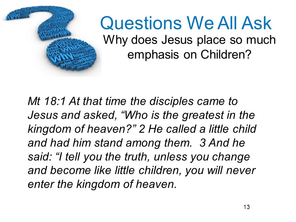 Questions We All Ask Why does Jesus place so much emphasis on Children? 13 Mt 18:1 At that time the disciples came to Jesus and asked, Who is the grea