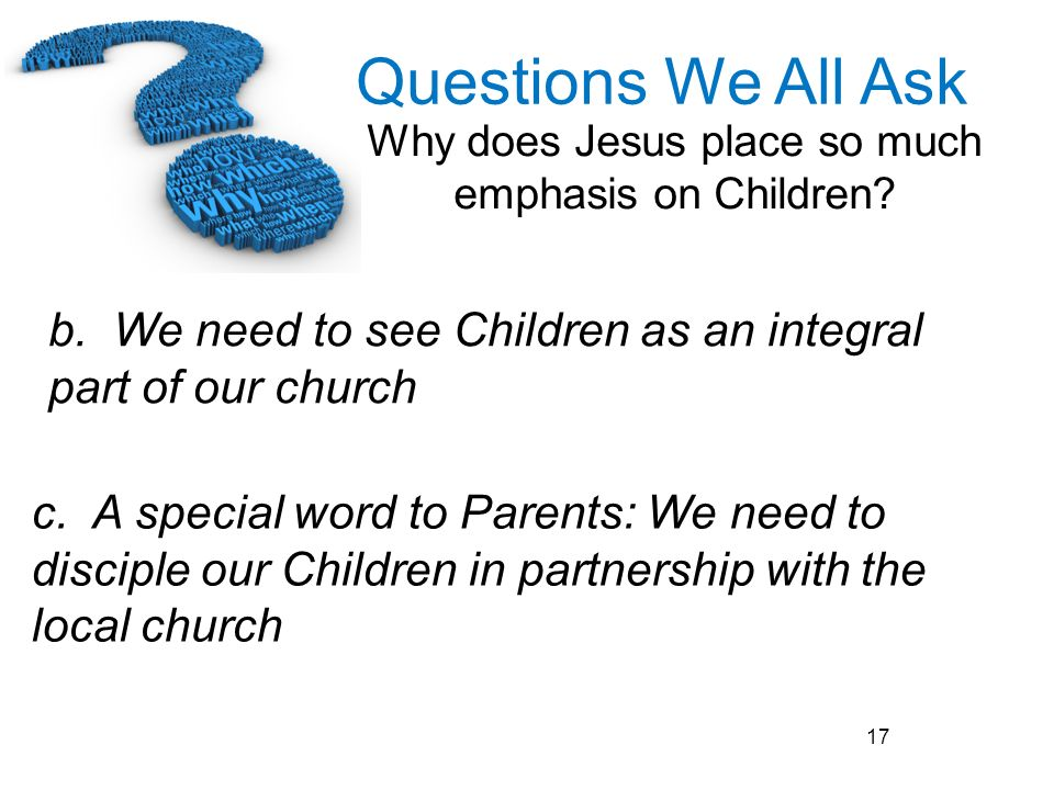 Questions We All Ask Why does Jesus place so much emphasis on Children? 17 c. A special word to Parents: We need to disciple our Children in partnersh