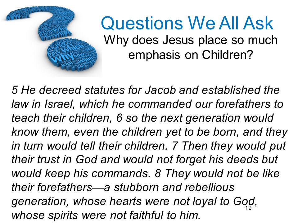 Questions We All Ask Why does Jesus place so much emphasis on Children? 19 5 He decreed statutes for Jacob and established the law in Israel, which he