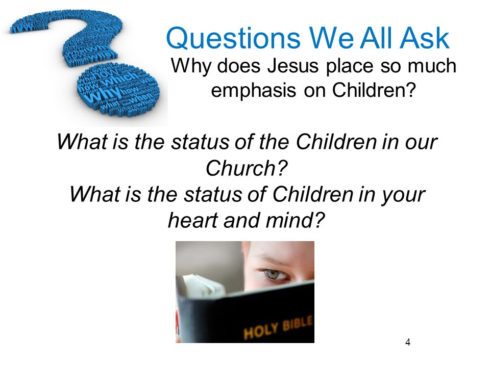 Questions We All Ask Why does Jesus place so much emphasis on Children? 4 What is the status of the Children in our Church? What is the status of Chil