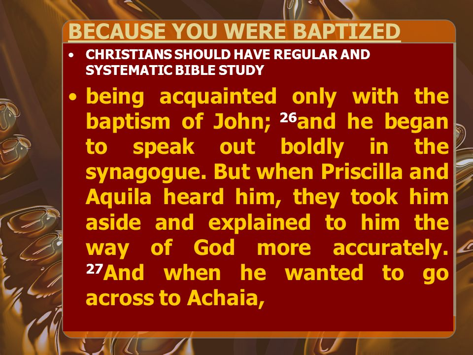 BECAUSE YOU WERE BAPTIZED CHRISTIANS SHOULD HAVE REGULAR AND SYSTEMATIC BIBLE STUDY being acquainted only with the baptism of John; 26 and he began to speak out boldly in the synagogue.